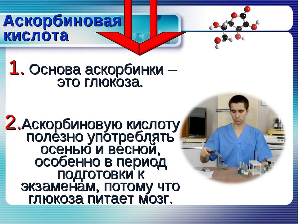 Аскорбиновая кислота Основа аскорбинки – это глюкоза. Аскорбиновую кислоту по...