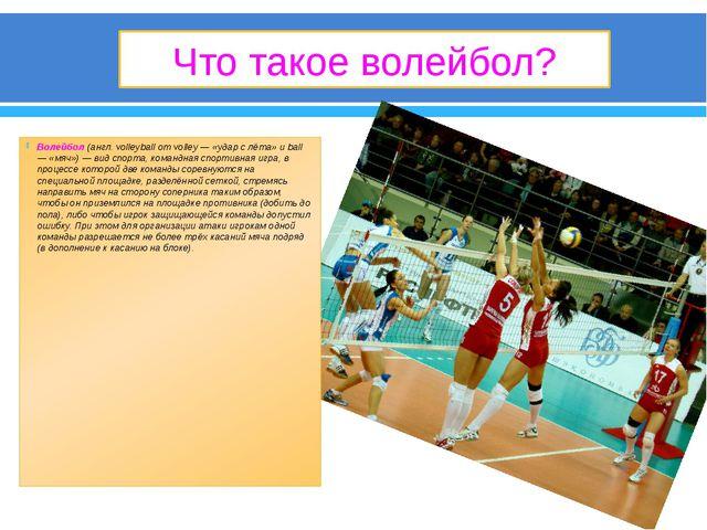 Что такое волейбол? Волейбол (англ. volleyball от volley — «удар с лёта» и ba...