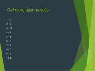 Сәйкестендіру жауабы 1 – Д 2 – В 3 – Ж 4 – А 5 – Ә 6 – И 7 – Б 8 – Г 9 – К 10