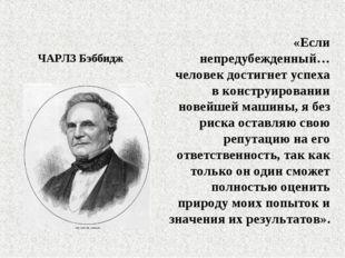 ЧАРЛЗ Бэббидж «Если непредубежденный… человек достигнет успеха в конструирова