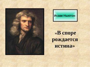 Исаак Ньютон «В споре рождается истина»