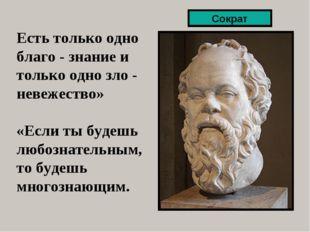 Есть только одно благо - знание и только одно зло - невежество» «Если ты буде