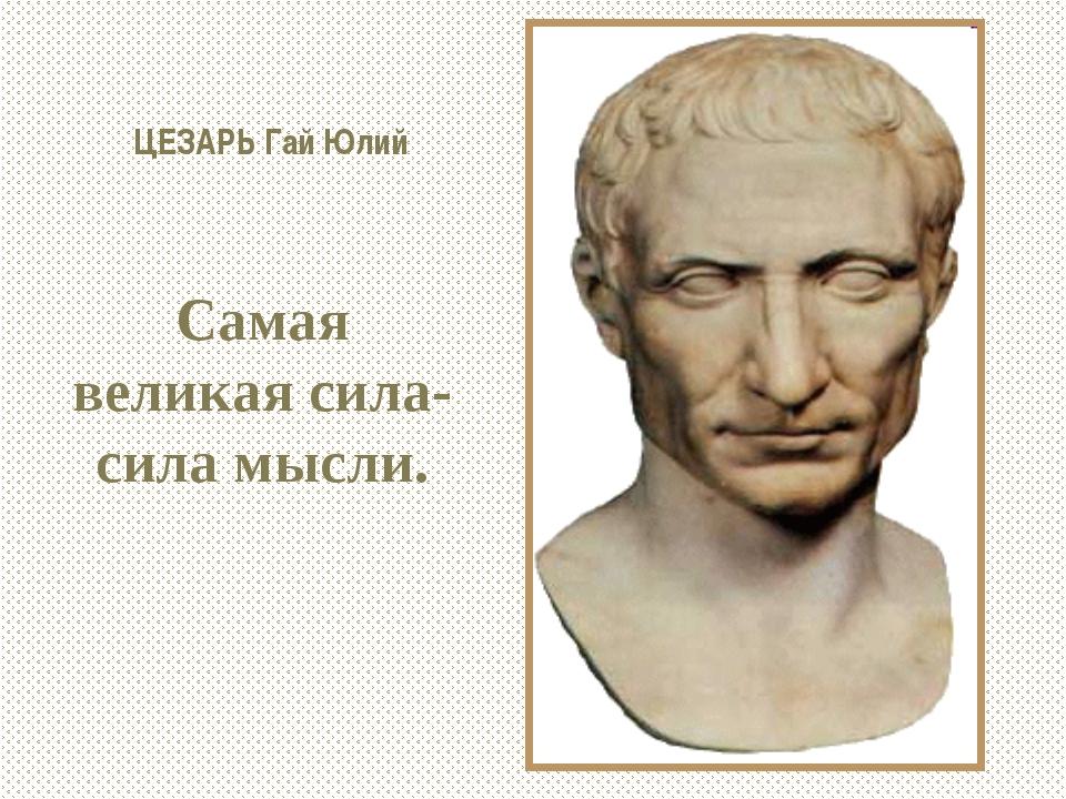ЦЕЗАРЬ Гай Юлий Самая великая сила-сила мысли.