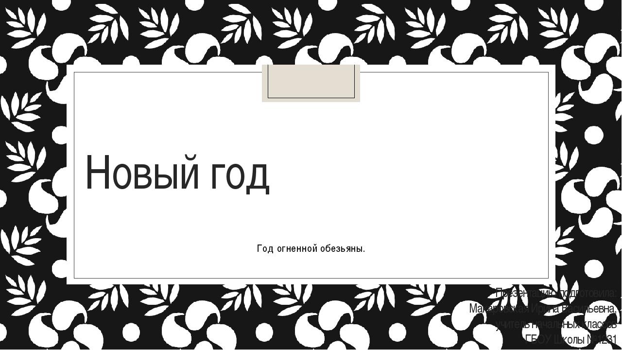 Новый год Год огненной обезьяны. Презентацию подготовила: Макаровская Ирина В...