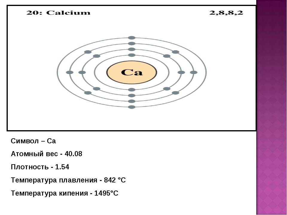 Символ – Ca Атомный вес - 40.08 Плотность - 1.54 Температура плавления - 842...