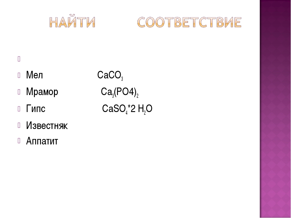 Мел СаСО3 Мрамор Са3(РО4)2 Гипс СаSO4*2 Н2О Известняк Аппатит