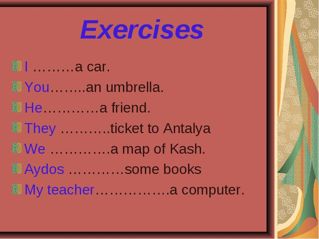 Exercises I ………a car. You……..an umbrella. He…………a friend. They ………..ticket t...