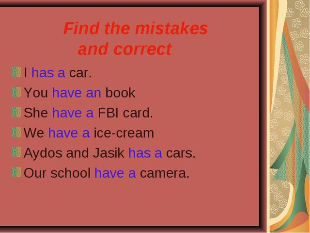 Find the mistakes and correct I has a car. You have an book She have a FBI c...
