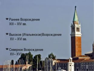 Раннее Возрождение XIII – XIV вв. Высокое (Итальянское)Возрождение XV – XVI в