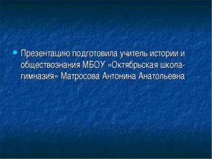 Презентацию подготовила учитель истории и обществознания МБОУ «Октябрьская шк