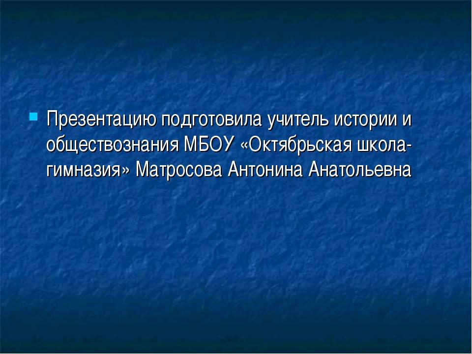 Презентацию подготовила учитель истории и обществознания МБОУ «Октябрьская шк...