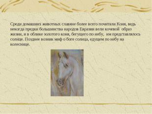 Среди домашних животных славяне более всего почитали Коня, ведь некогда предк