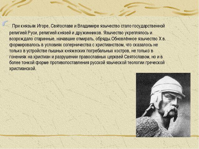 При князьях Игоре, Святославе и Владимире язычество стало государственной ре...