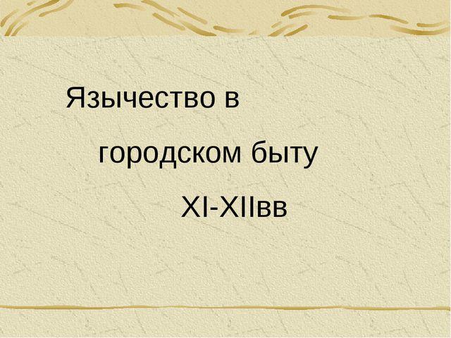 Язычество в городском быту XI-XIIвв