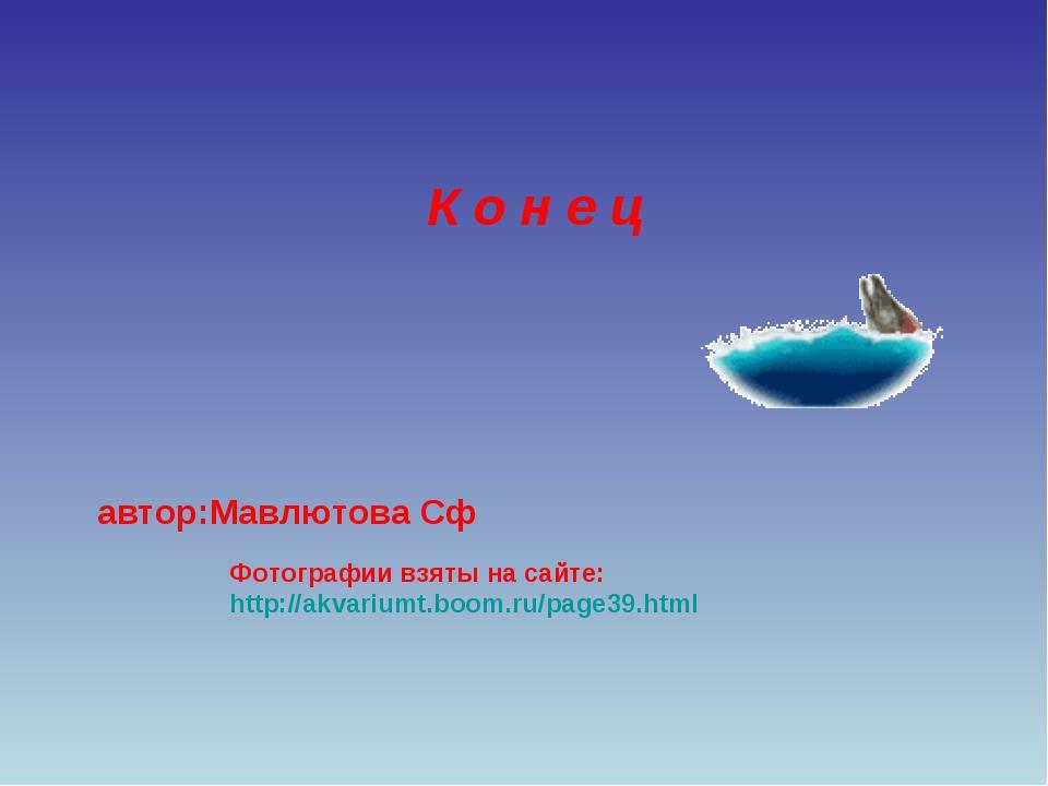 Фотографии взяты на сайте: http://akvariumt.boom.ru/page39.html К о н е ц авт...