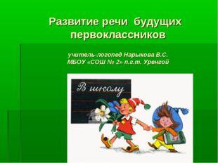 Развитие речи будущих первоклассников учитель-логопед Нарыкова В.С. МБОУ «СОШ