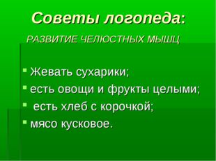 Советы логопеда: РАЗВИТИЕ ЧЕЛЮСТНЫХ МЫШЦ Жевать сухарики; есть овощи и фрукт