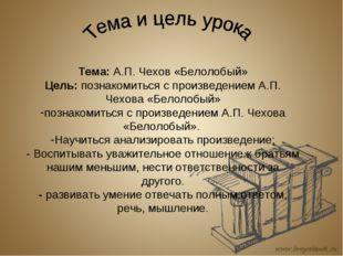 Тема: А.П. Чехов «Белолобый» Цель: познакомиться с произведением А.П. Чехова