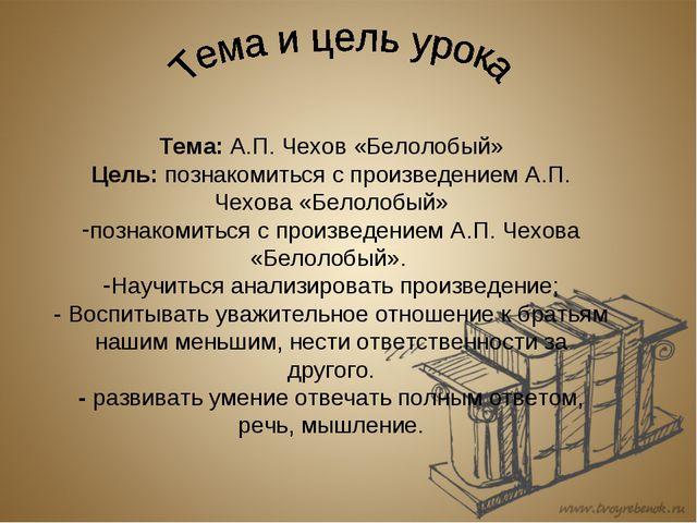 Тема: А.П. Чехов «Белолобый» Цель: познакомиться с произведением А.П. Чехова...