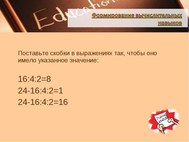 Поставьте скобки в выражениях так, чтобы оно имело указанное значение: 16:4...