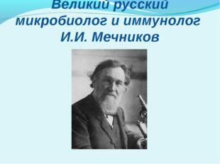 Великий русский микробиолог и иммунолог И.И. Мечников