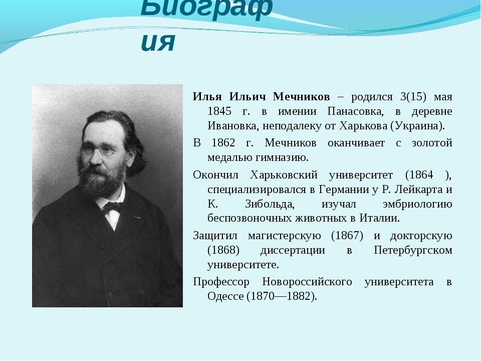 Биография Илья Ильич Мечников – родился 3(15) мая 1845 г. в имении Панасовка,...