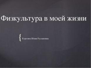 Физкультура в моей жизни Королюк Юлия Руслановна {