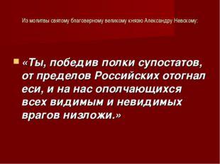 Из молитвы святому благоверному великому князю Александру Невскому: «Ты, побе