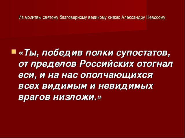 Из молитвы святому благоверному великому князю Александру Невскому: «Ты, побе...