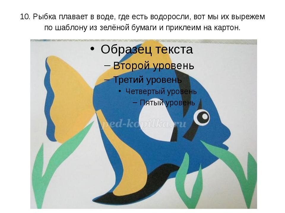 10. Рыбка плавает в воде, где есть водоросли, вот мы их вырежем по шаблону из...