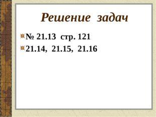 Решение задач № 21.13 стр. 121 21.14, 21.15, 21.16