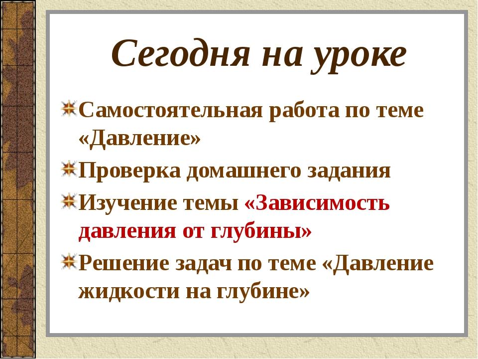 Сегодня на уроке Самостоятельная работа по теме «Давление» Проверка домашнего...