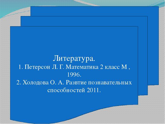 Литература. 1. Петерсон Л. Г. Математика 2 класс М , 1996. 2. Холодова О. А....