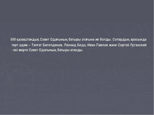 500 қазақстандық Совет Одағының батыры атағына ие болды. Солардың арасында т