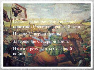 План урока: Основные направления внешней политики России в начале 18 века Нач