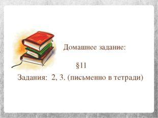 Домашнее задание: §11 Задания: 2, 3. (письменно в тетради)