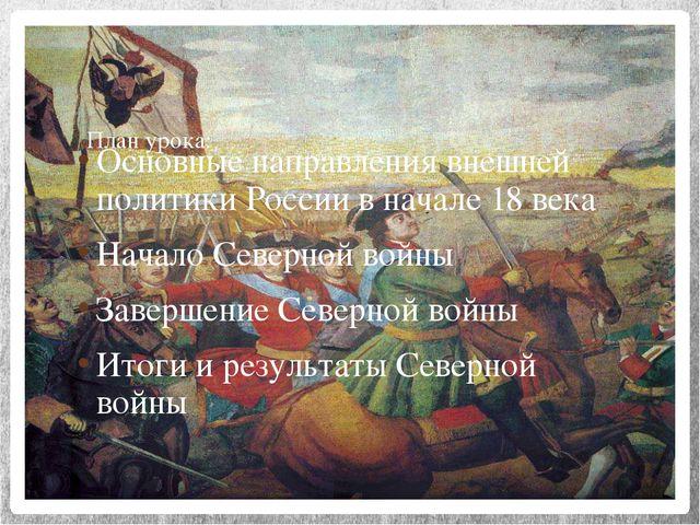 План урока: Основные направления внешней политики России в начале 18 века Нач...
