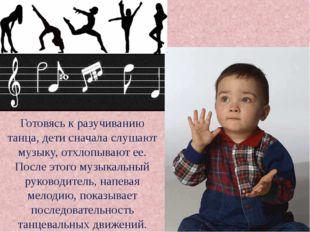 Готовясь к разучиванию танца, дети сначала слушают музыку, отхлопывают ее. По