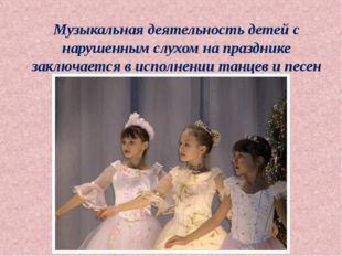 Музыкальная деятельность детей с нарушенным слухом на празднике заключается в