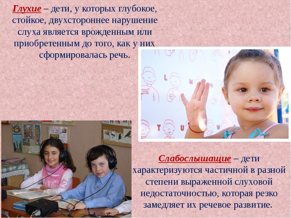 Глухие – дети, у которых глубокое, стойкое, двухстороннее нарушение слуха явл...
