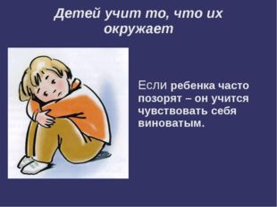 Детей учит то, что их окружает Если ребенка часто позорят – он учится чувство