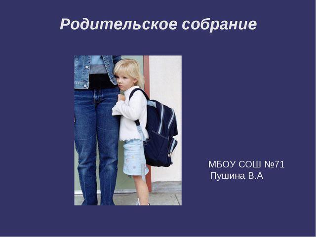 Родительское собрание МБОУ СОШ №71 Пушина В.А