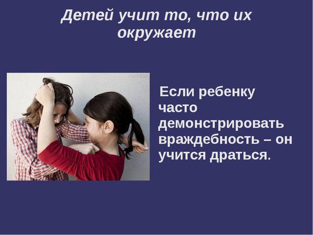 Детей учит то, что их окружает  Если ребенку часто демонстрировать враждебно...