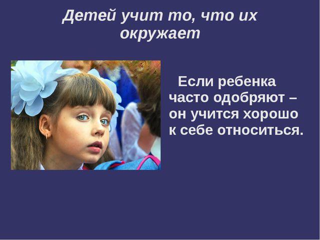 Детей учит то, что их окружает Если ребенка часто одобряют – он учится хорошо...
