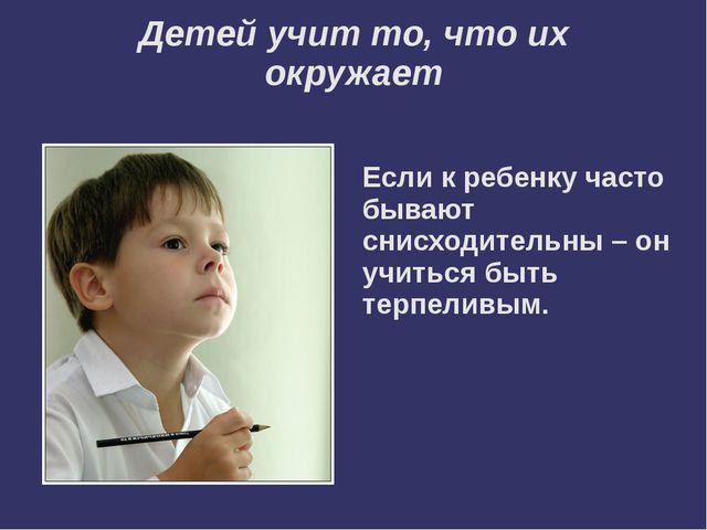 Детей учит то, что их окружает  Если к ребенку часто бывают снисходительны –...