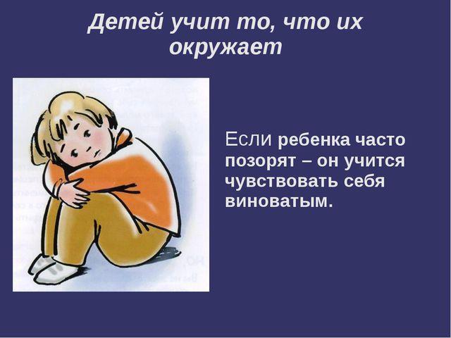 Детей учит то, что их окружает Если ребенка часто позорят – он учится чувство...