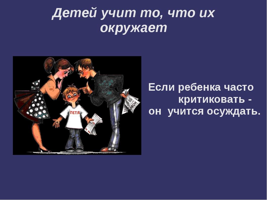 Детей учит то, что их окружает Если ребенка часто критиковать - он учится ос...