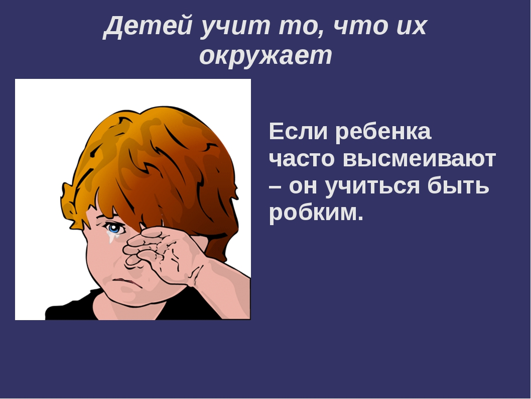 Детей учит то, что их окружает  Если ребенка часто высмеивают – он учиться б...