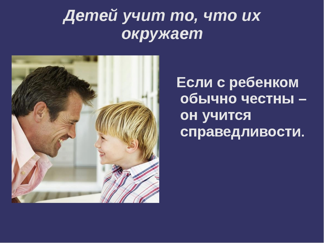 Детей учит то, что их окружает  Если с ребенком обычно честны – он учится сп...