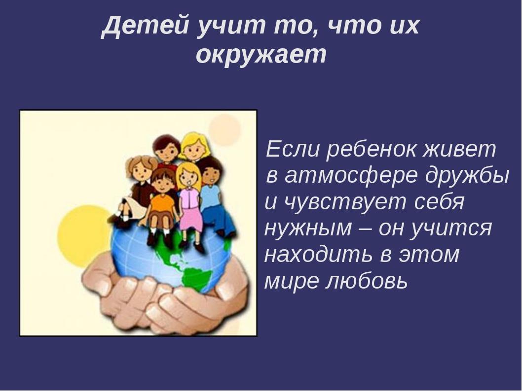 Детей учит то, что их окружает Если ребенок живет в атмосфере дружбы и чувств...